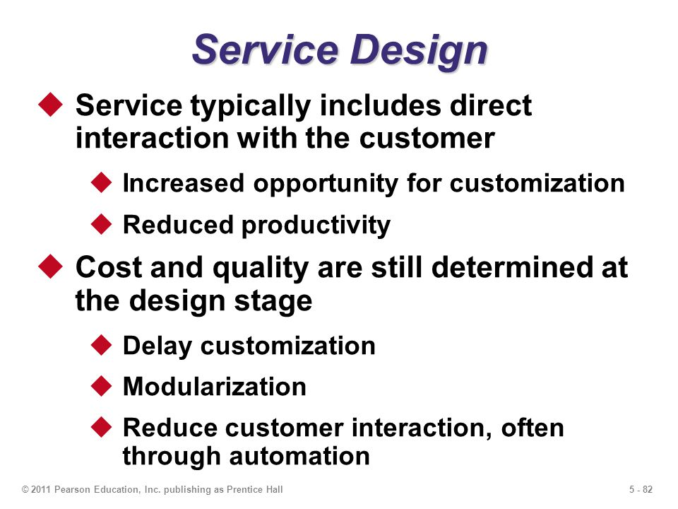 5 - 82© 2011 Pearson Education, Inc. publishing as Prentice Hall Service Design Service typically includes direct interaction with the customer Increa