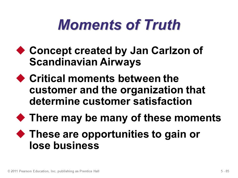 5 - 85© 2011 Pearson Education, Inc. publishing as Prentice Hall Moments of Truth Concept created by Jan Carlzon of Scandinavian Airways Critical mome