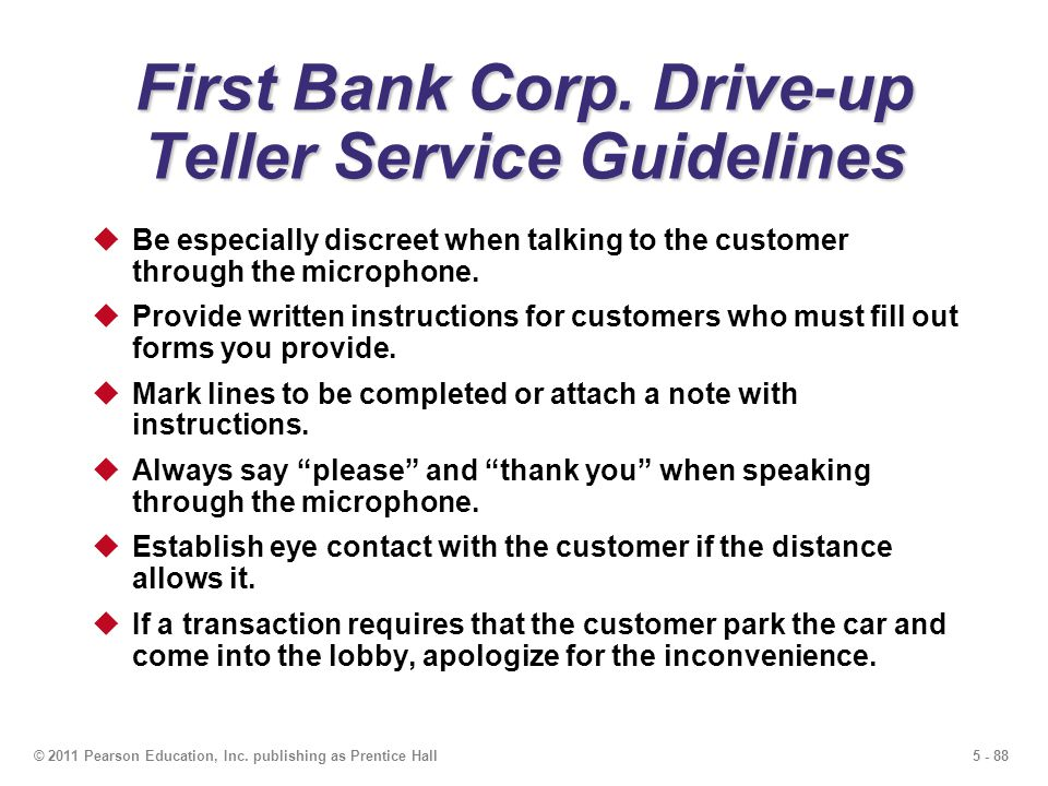 5 - 88© 2011 Pearson Education, Inc. publishing as Prentice Hall First Bank Corp. Drive-up Teller Service Guidelines Be especially discreet when talki