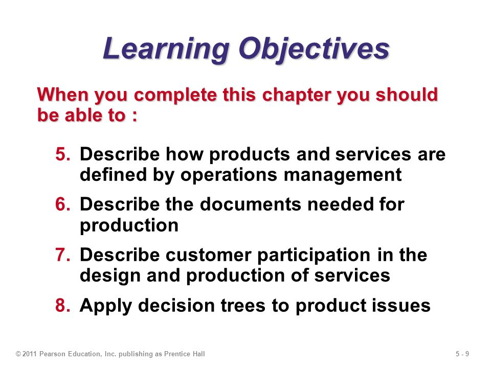 5 - 9© 2011 Pearson Education, Inc. publishing as Prentice Hall Learning Objectives 5.Describe how products and services are defined by operations man