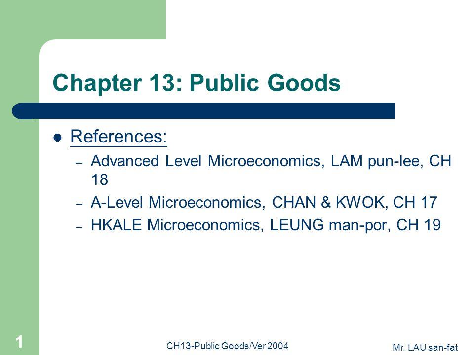 Mr. LAU san-fat CH13-Public Goods/Ver 2004 1 Chapter 13: Public Goods References: – Advanced Level Microeconomics, LAM pun-lee, CH 18 – A-Level Microe