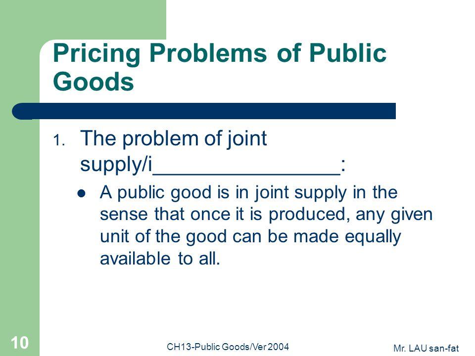 Mr. LAU san-fat CH13-Public Goods/Ver 2004 10 Pricing Problems of Public Goods 1.