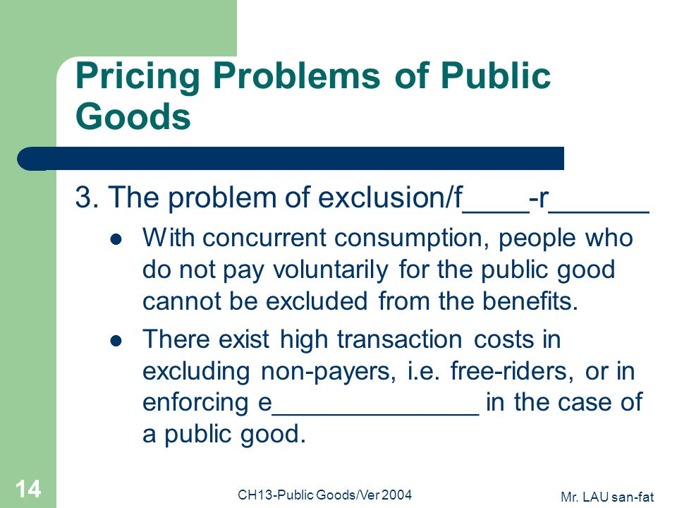 Mr. LAU san-fat CH13-Public Goods/Ver 2004 14 Pricing Problems of Public Goods 3. The problem of exclusion/f____-r______ With concurrent consumption,