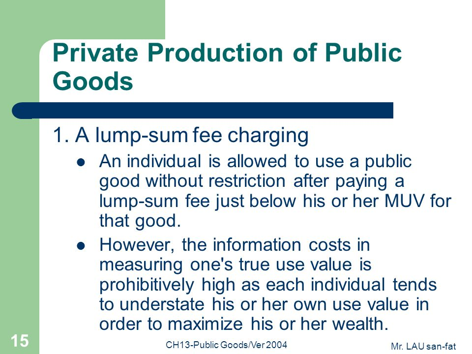 Mr. LAU san-fat CH13-Public Goods/Ver 2004 15 Private Production of Public Goods 1. A lump-sum fee charging An individual is allowed to use a public g