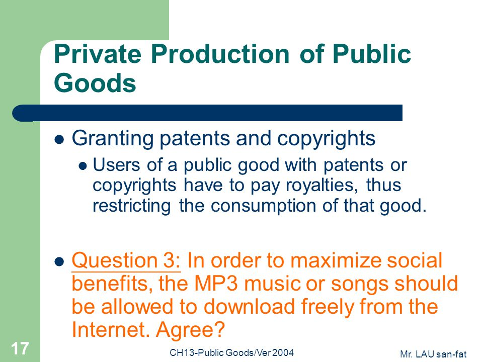 Mr. LAU san-fat CH13-Public Goods/Ver 2004 17 Private Production of Public Goods Granting patents and copyrights Users of a public good with patents o