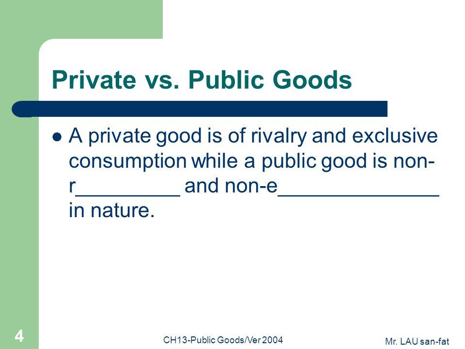 Mr. LAU san-fat CH13-Public Goods/Ver 2004 4 Private vs. Public Goods A private good is of rivalry and exclusive consumption while a public good is no