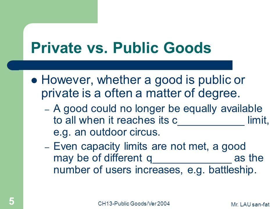 Mr. LAU san-fat CH13-Public Goods/Ver 2004 5 Private vs. Public Goods However, whether a good is public or private is a often a matter of degree. – A