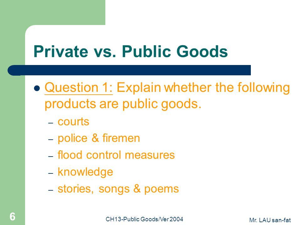 Mr. LAU san-fat CH13-Public Goods/Ver 2004 6 Private vs. Public Goods Question 1: Explain whether the following products are public goods. – courts –