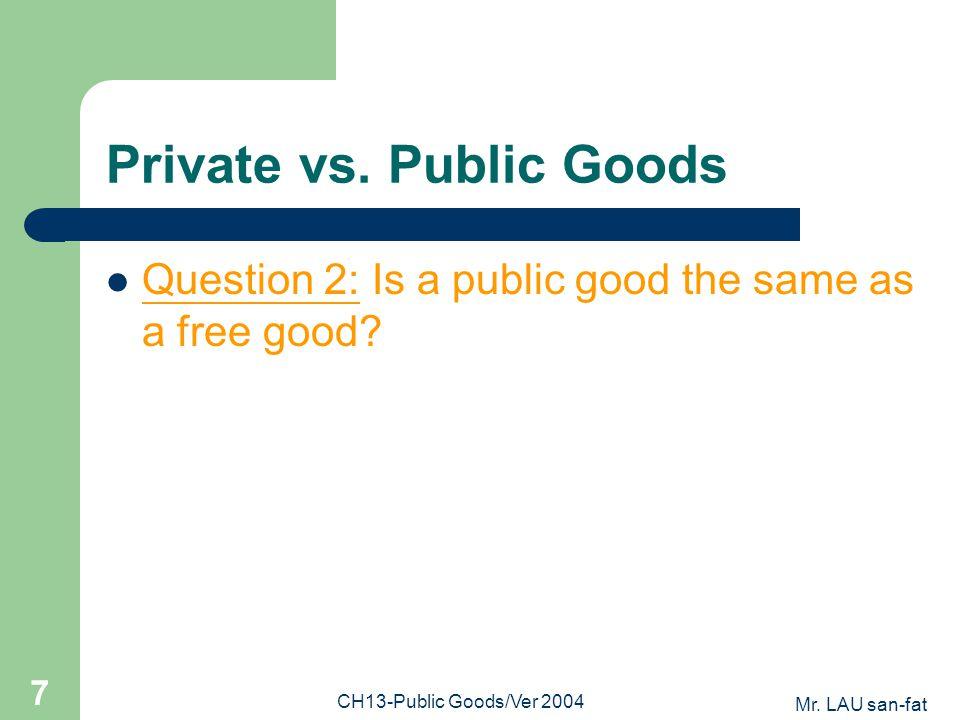 Mr. LAU san-fat CH13-Public Goods/Ver 2004 7 Private vs. Public Goods Question 2: Is a public good the same as a free good?
