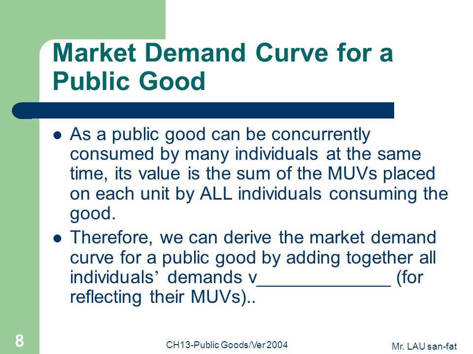 Mr. LAU san-fat CH13-Public Goods/Ver 2004 8 Market Demand Curve for a Public Good As a public good can be concurrently consumed by many individuals a