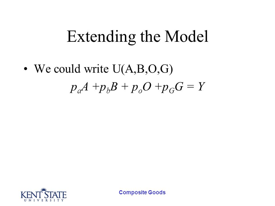 Composite Goods Extending the Model We could write U(A,B,O,G) p a A +p b B + p o O +p G G = Y