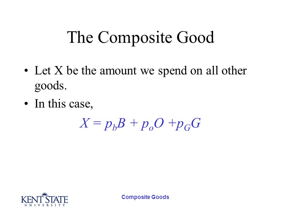 Composite Goods The Composite Good Let X be the amount we spend on all other goods.