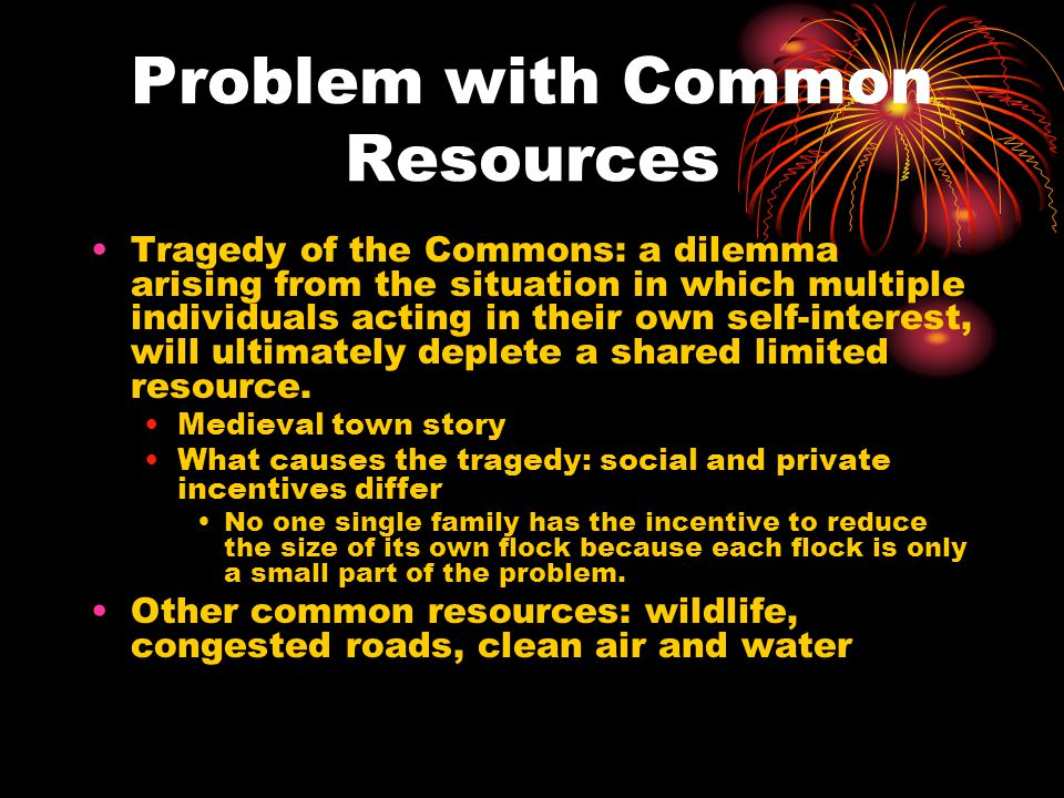 Problem with Common Resources Tragedy of the Commons: a dilemma arising from the situation in which multiple individuals acting in their own self-interest, will ultimately deplete a shared limited resource.