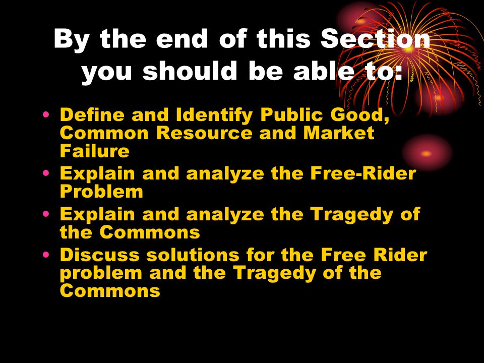 By the end of this Section you should be able to: Define and Identify Public Good, Common Resource and Market Failure Explain and analyze the Free-Rider Problem Explain and analyze the Tragedy of the Commons Discuss solutions for the Free Rider problem and the Tragedy of the Commons