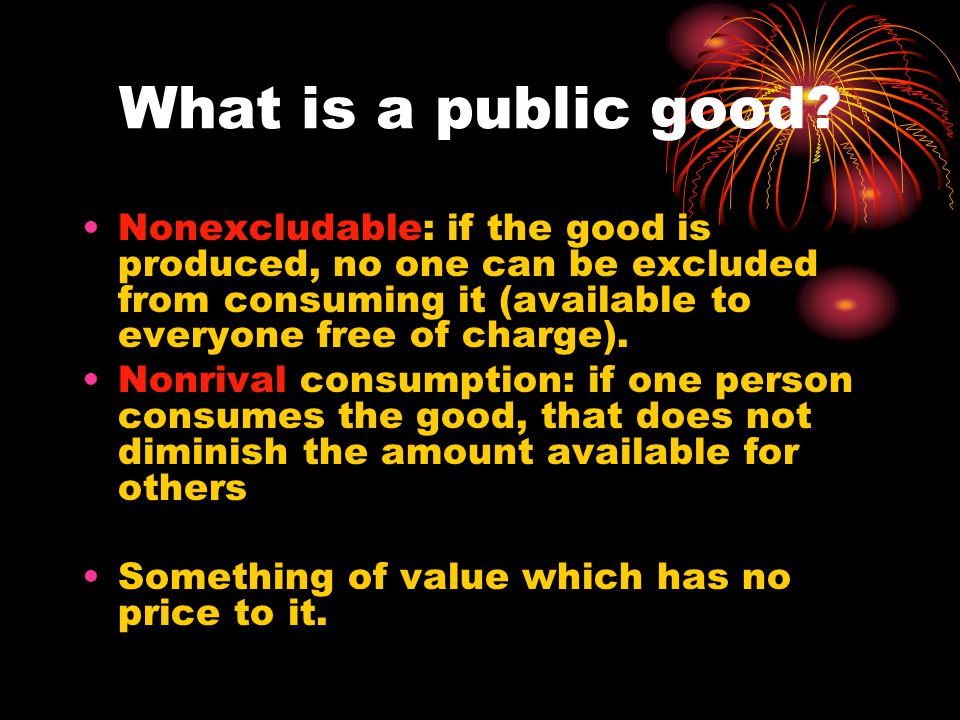 Types of Goods NonrivalRival Non- excludable Pure Public Good Ex: National defense; streetlights; knowledge, tornado siren Common Resources Ex: groundwater, mineral deposits, Fish in a lake, environment ExcludableNatural Monopoly/Club goods Ex: toll roads; golf courses; Cable TV Private Goods Ex: Apple; other consumer goods