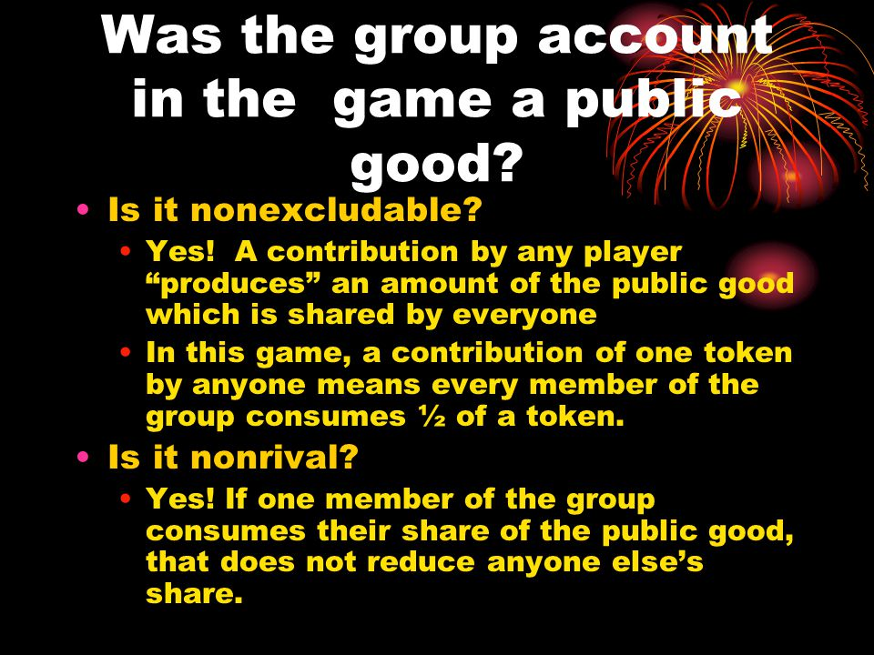 Was the group account in the game a public good. Is it nonexcludable.