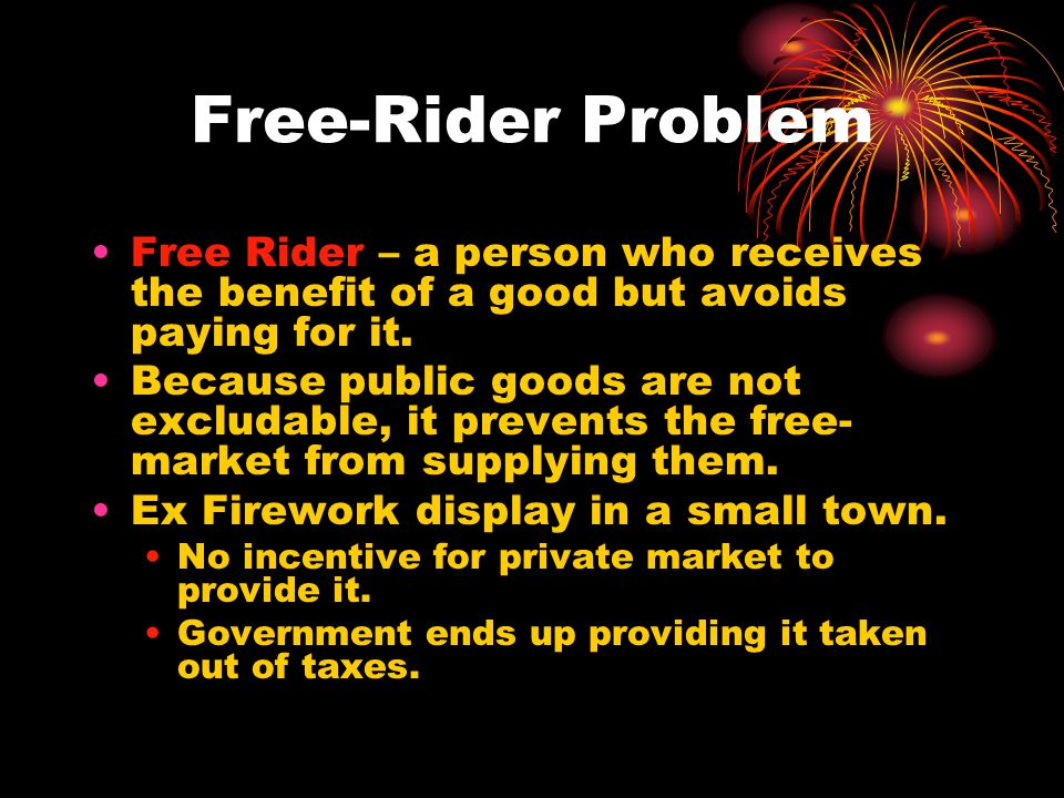 Free-Rider Problem Free Rider – a person who receives the benefit of a good but avoids paying for it.