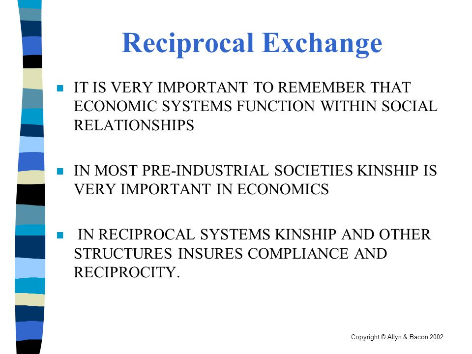 Copyright © Allyn & Bacon 2002 Reciprocal Exchange n IT IS VERY IMPORTANT TO REMEMBER THAT ECONOMIC SYSTEMS FUNCTION WITHIN SOCIAL RELATIONSHIPS n IN