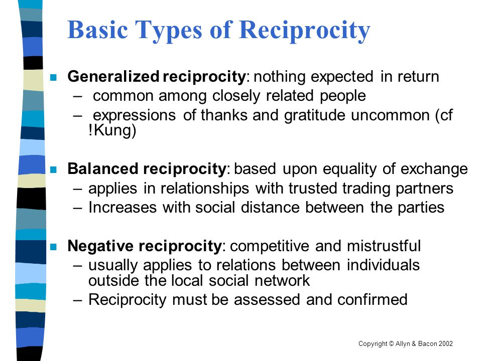 Copyright © Allyn & Bacon 2002 Basic Types of Reciprocity n Generalized reciprocity: nothing expected in return – common among closely related people