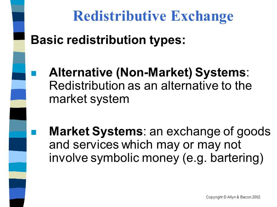 Copyright © Allyn & Bacon 2002 Redistributive Exchange Basic redistribution types: n Alternative (Non-Market) Systems: Redistribution as an alternativ