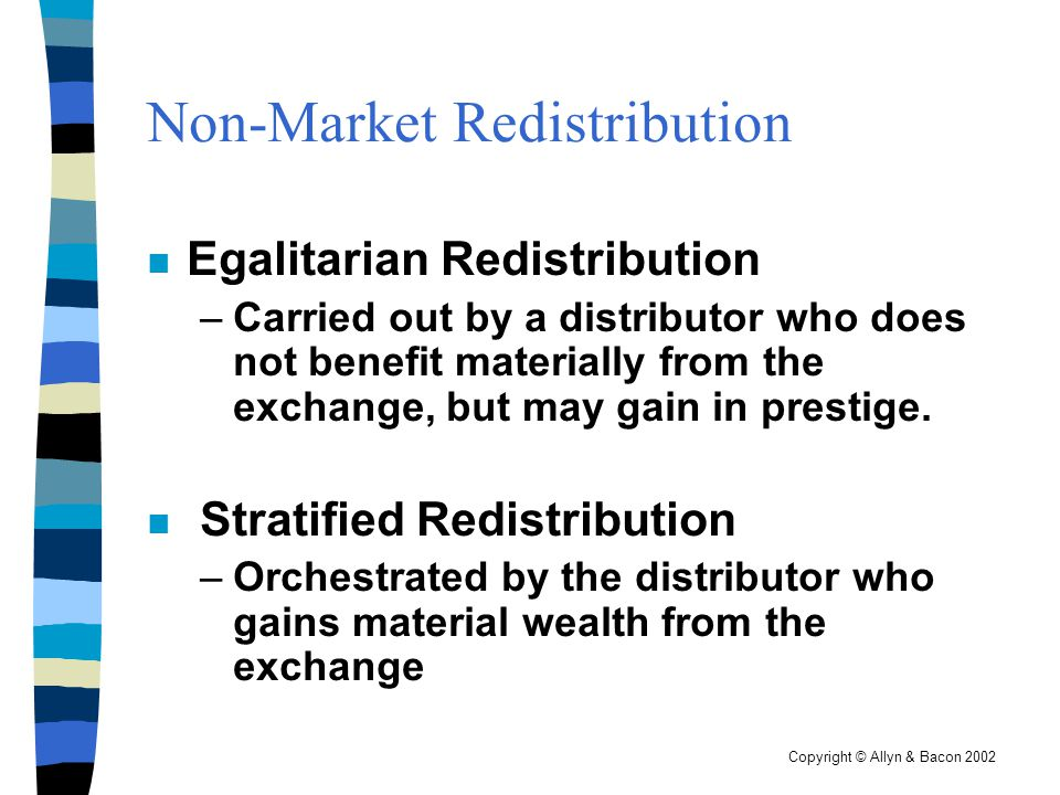 Copyright © Allyn & Bacon 2002 Non-Market Redistribution n Egalitarian Redistribution –Carried out by a distributor who does not benefit materially fr