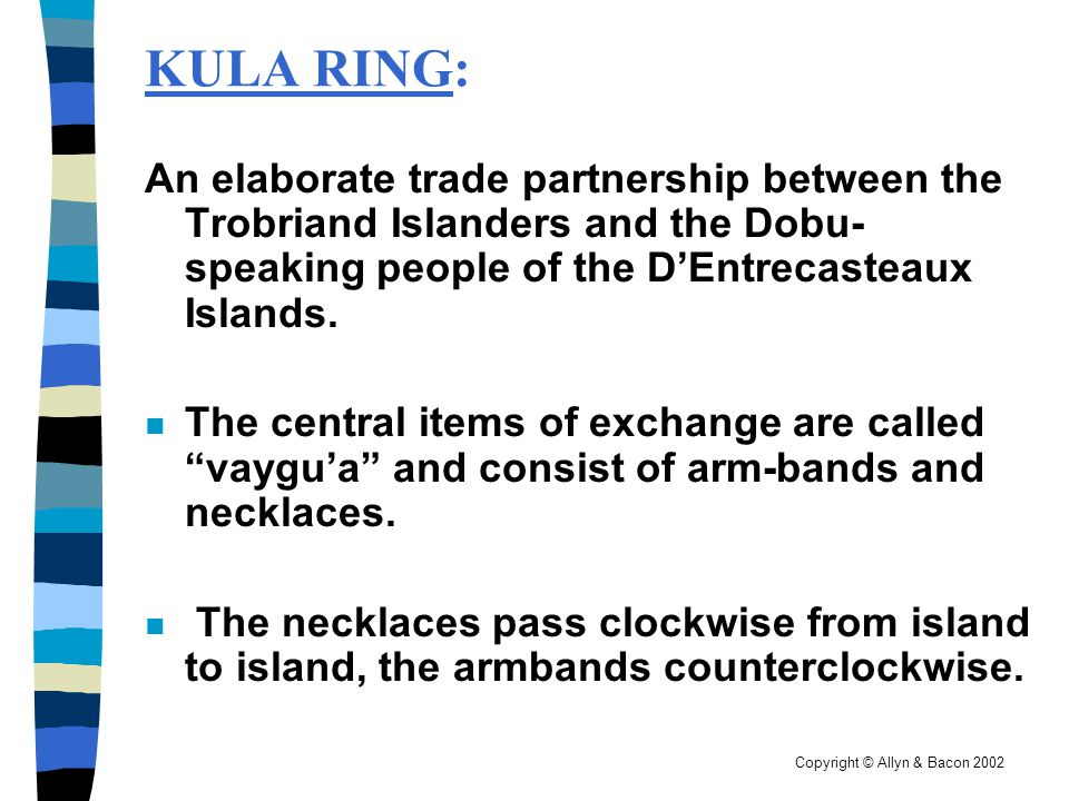 Copyright © Allyn & Bacon 2002 KULA RING: An elaborate trade partnership between the Trobriand Islanders and the Dobu- speaking people of the DEntreca