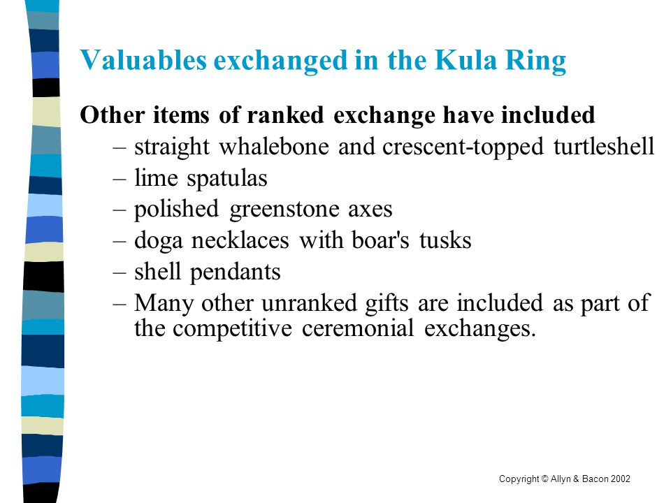 Copyright © Allyn & Bacon 2002 Valuables exchanged in the Kula Ring Other items of ranked exchange have included –straight whalebone and crescent-topp