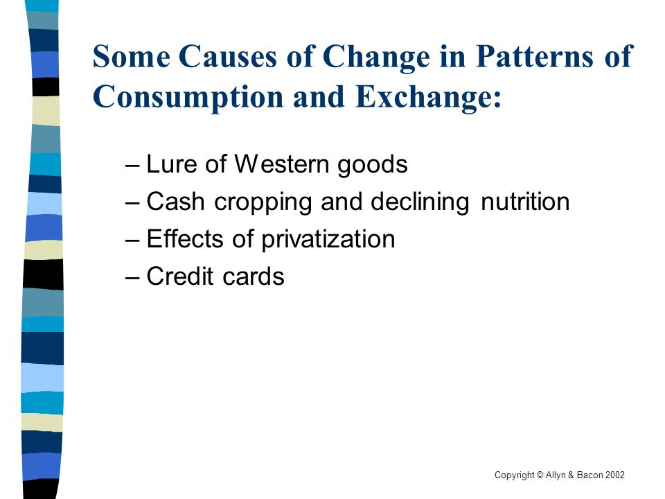 Copyright © Allyn & Bacon 2002 Some Causes of Change in Patterns of Consumption and Exchange: –Lure of Western goods –Cash cropping and declining nutr