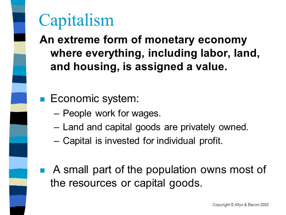 Copyright © Allyn & Bacon 2002 Capitalism An extreme form of monetary economy where everything, including labor, land, and housing, is assigned a valu