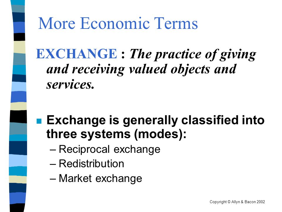 Copyright © Allyn & Bacon 2002 Three Main Systems of Exchange n Reciprocity – mutual give and take among people of equal status.