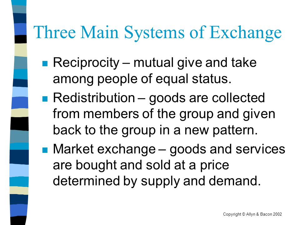 Copyright © Allyn & Bacon 2002 Three Main Systems of Exchange n Reciprocity – mutual give and take among people of equal status. n Redistribution – go