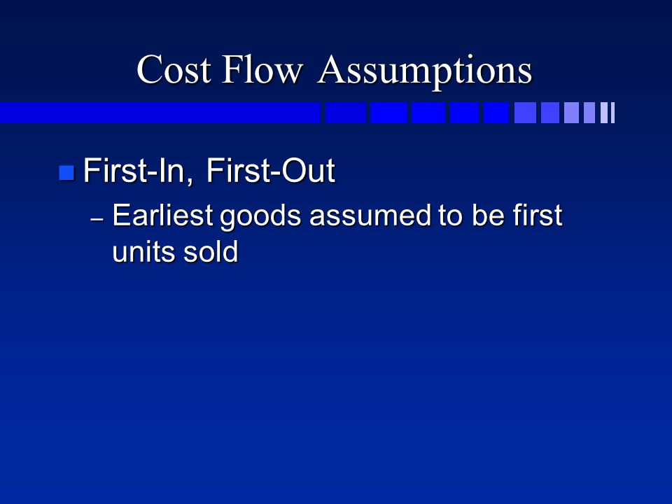 Cost Flow Assumptions n First-In, First-Out – Earliest goods assumed to be first units sold