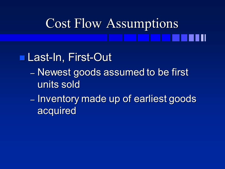 Cost Flow Assumptions n Last-In, First-Out – Newest goods assumed to be first units sold – Inventory made up of earliest goods acquired