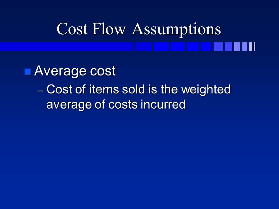 Cost Flow Assumptions n Average cost – Cost of items sold is the weighted average of costs incurred