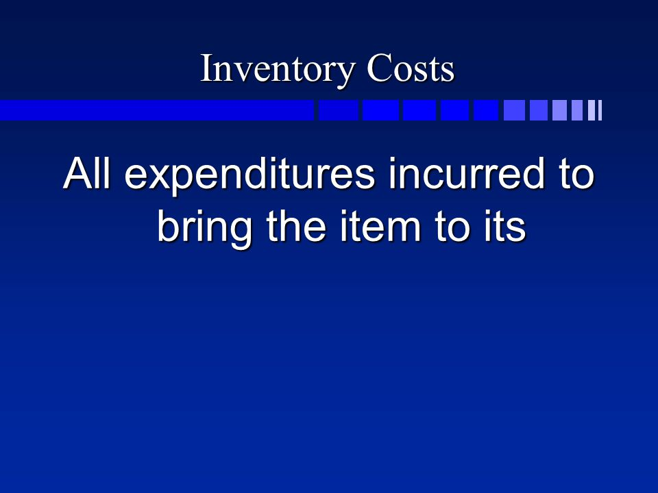 Inventory Costs All expenditures incurred to bring the item to its