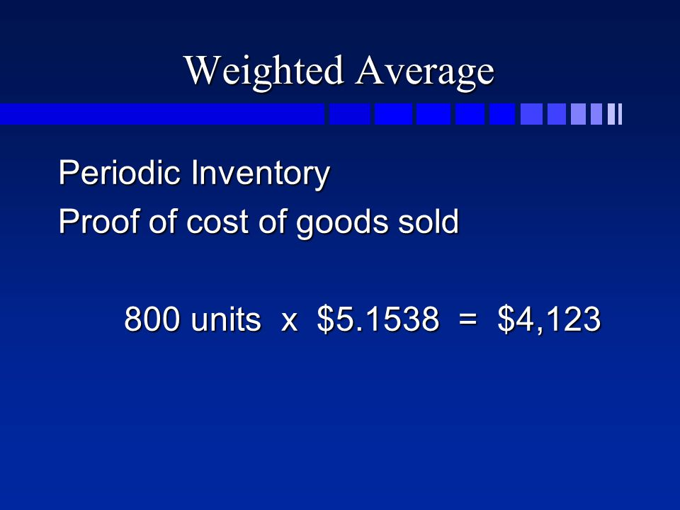 Weighted Average Periodic Inventory Proof of cost of goods sold 800 units x $5.1538 = $4,123 800 units x $5.1538 = $4,123