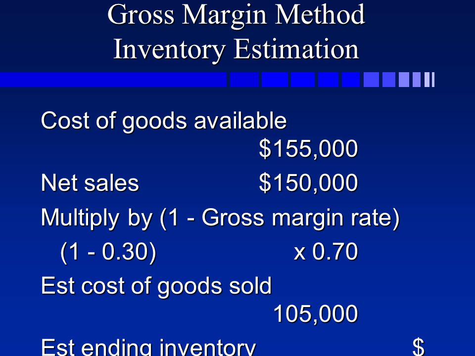 Gross Margin Method Inventory Estimation Cost of goods available $155,000 Net sales$150,000 Multiply by (1 - Gross margin rate) ( ) x 0.70 ( ) x 0.70 Est cost of goods sold 105,000 Est ending inventory$ 50,000