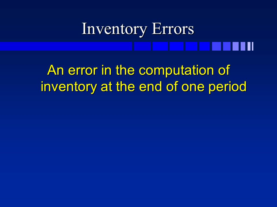 Inventory Errors An error in the computation of inventory at the end of one period