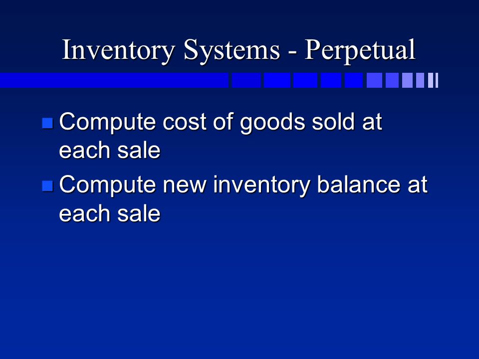 Inventory Systems - Perpetual n Compute cost of goods sold at each sale n Compute new inventory balance at each sale