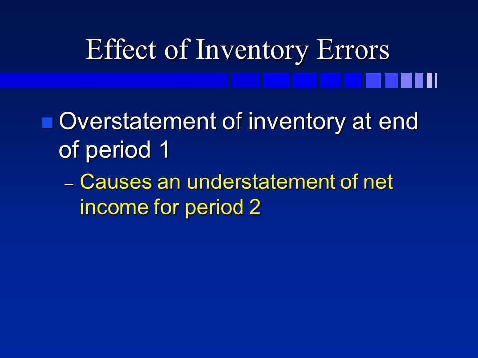 Effect of Inventory Errors n Overstatement of inventory at end of period 1 – Causes an understatement of net income for period 2