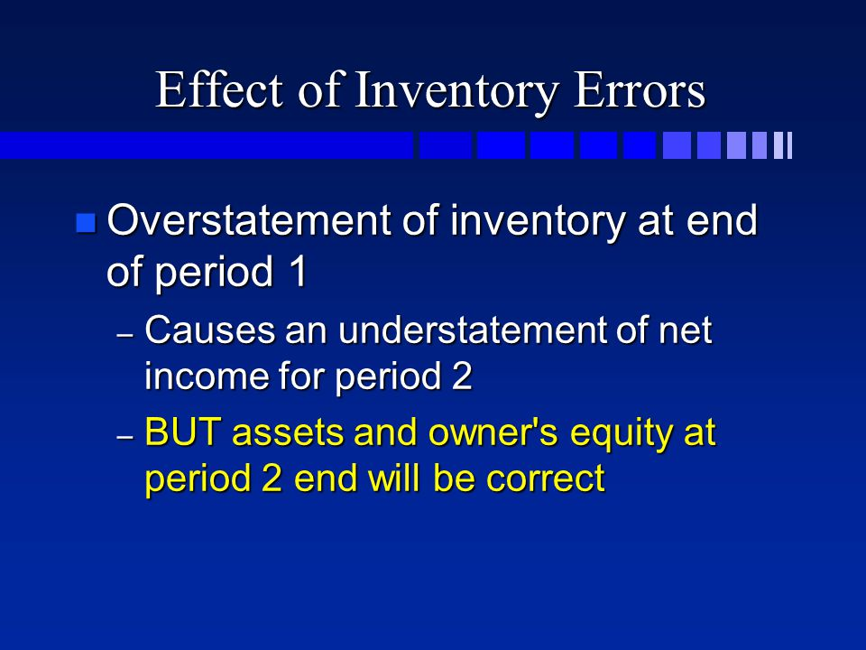 Effect of Inventory Errors n Overstatement of inventory at end of period 1 – Causes an understatement of net income for period 2 – BUT assets and owne