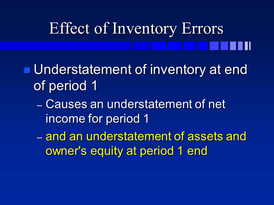Effect of Inventory Errors n Understatement of inventory at end of period 1 – Causes an understatement of net income for period 1 – and an understatement of assets and owner s equity at period 1 end