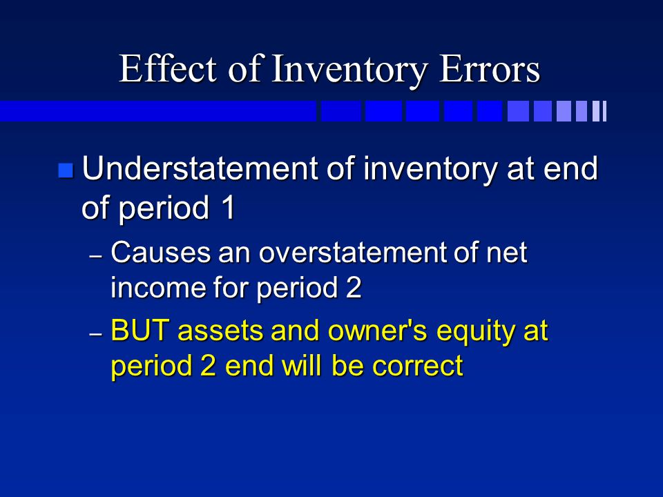 Effect of Inventory Errors n Understatement of inventory at end of period 1 – Causes an overstatement of net income for period 2 – BUT assets and owner s equity at period 2 end will be correct
