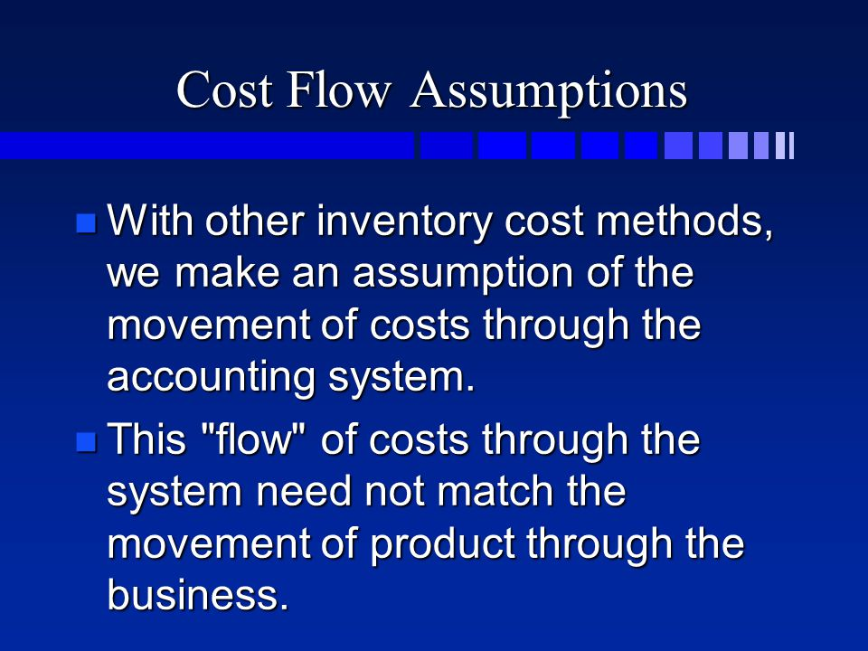 Cost Flow Assumptions n With other inventory cost methods, we make an assumption of the movement of costs through the accounting system. n This