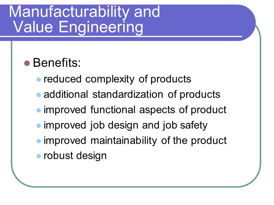 Manufacturability and Value Engineering Benefits: reduced complexity of products additional standardization of products improved functional aspects of product improved job design and job safety improved maintainability of the product robust design