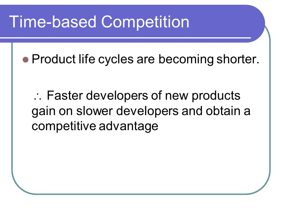 Time-based Competition Product life cycles are becoming shorter.
