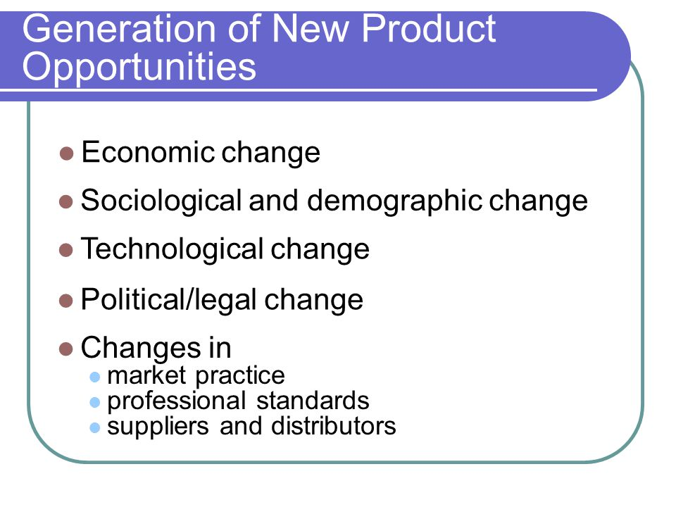 Generation of New Product Opportunities Economic change Sociological and demographic change Technological change Political/legal change Changes in market practice professional standards suppliers and distributors