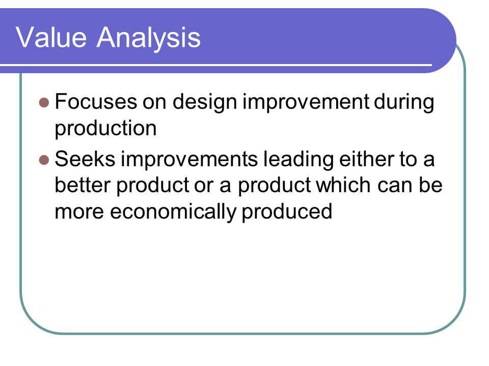 Value Analysis Focuses on design improvement during production Seeks improvements leading either to a better product or a product which can be more economically produced