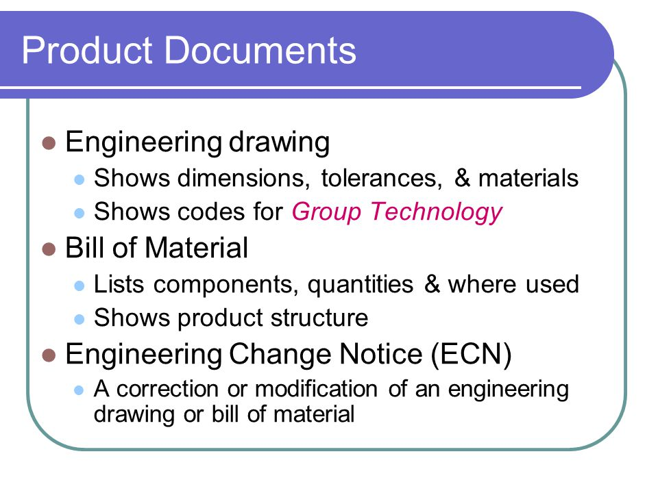 Engineering drawing Shows dimensions, tolerances, & materials Shows codes for Group Technology Bill of Material Lists components, quantities & where used Shows product structure Engineering Change Notice (ECN) A correction or modification of an engineering drawing or bill of material Product Documents