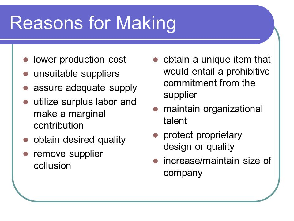 Reasons for Making lower production cost unsuitable suppliers assure adequate supply utilize surplus labor and make a marginal contribution obtain desired quality remove supplier collusion obtain a unique item that would entail a prohibitive commitment from the supplier maintain organizational talent protect proprietary design or quality increase/maintain size of company